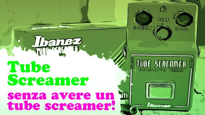 Tube Screamer, non comprarlo mai! Il suono di un Tube Screamer senza averlo tra i piedi.